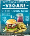 But I Could Never Go Vegan!: 125 Recipes That Prove You Can Live Without Cheese, It's Not All Rabbit Food, and Your Friends Will Still Come Over for Dinner - Kristy Turner
