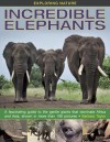 Exploring Nature: Incredible Elephants: A Fascinating Guide to the Gentle Giants That Dominate Africa and Asia, Shown in More Than 190 Pictures. - Barbara Taylor