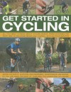 Get Started in Cycling: All You Need to Know about Cycling Basics, from Choosing the Right Bike to Mountain Biking and Touring, with 245 Photographs: Advice on Safety, Clothing and Equipment, Maintenance and Repair, So You Can Make the Most of Your Bik... - Anness Publishing Ltd