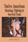 Making Native American Hunting, Fighting, and Survival Tools: The Complete Guide to Making and Using Traditional Tools - Monte Burch