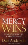 Mercy Wins - Learning Mercy in a Merciless Age - Dale Anderson, Bob Sorge