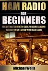 Ham Radio For Beginners: The Ultimate Guide to Easily Understanding and Getting Started with Ham Radio (Ham Radio for Beginners, Ham Radio General, Ham Radio Books) - Michael Wells