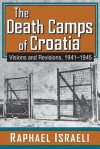 The Death Camps of Croatia: Visions and Revisions, 1941-1945 - Raphael Israeli