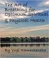 The Art of Breathing for Optimum Spiritual & Physical Health - William W. Atkinson, Yogi Ramacharaka