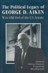 The Political Legacy of George D. Aiken: Wise Old Owl of the US Senate - Michael Sherman