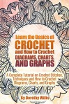 Learn the Basics of Crochet and How to Crochet Diagrams, Charts, and Graphs: A Complete Tutorial on Crochet Stitches, Techniques and How to Crochet Diagrams, Charts, and Graphs - Dorothy Wilks