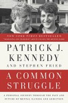 A Common Struggle: A Personal Journey Through the Past and Future of Mental Illness and Addiction - Patrick J. Kennedy, Stephen Fried