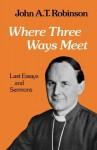 Where Three Ways Meet - John A.T. Robinson