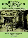 Authentic French Provincial Furniture from Provence, Normandy and Brittany: 124 Photographic Plates - H. Algoud, Leon LeClerc, Paul Baneat