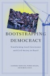 Bootstrapping Democracy: Transforming Local Governance and Civil Society in Brazil - Gianpaolo Baiocchi, Patrick Heller, Marcelo Silva