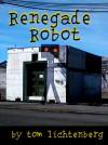 Renegade Robot - Tom Lichtenberg