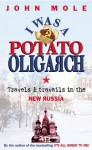 I Was a Potato Oligarch: Travels and Travails in the New Russia - John Mole