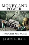 Money and Power: Thoughts and Notes - James A. Hall