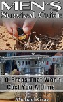 Men's Survival Guide: 10 Preps That Won't Cost You A Dime: (Survival, Prepping, Survival Guide, Prepper's Guide, How To Survive, How To Store Food And ... Off-Grid Living, Livivng Off The Grid) - Michael Gray