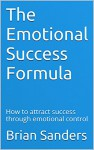 The Emotional Success Formula: How to attract success through emotional control - Brian Sanders