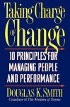 Taking Charge Of Change: Ten Principles For Managing People And Performance - Douglas K. Smith