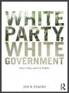 White Party, White Government: Race, Class, and U.S. Politics - Joe R. Feagin