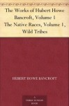 The Works of Hubert Howe Bancroft, Volume 1 The Native Races, Volume 1, Wild Tribes - Hubert Howe Bancroft