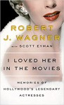 I Loved Her in the Movies: Working with the Legendary Actresses of Hollywood - Robert J. Wagner, Scott Eyman