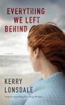 Everything We Left Behind: A Novel - Kerry Lonsdale