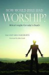How Would Jesus Lead Worship?: Biblical Insights For Today's Church - Sam Hargreaves, Sara Hargreaves