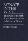 Menace in the West: The Rise of French Anti$americanism in Modern Times - David Strauss