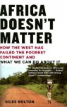 Africa Doesn't Matter: How the West Has Failed the Poorest Continent and What We Can Do about It - Giles Bolton
