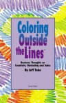 Coloring Outside the Line(TM) : Business Thoughts on Creativity, Sales, and Marketing - Jeff Tobe