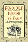 How to Build and Furnish a Log Cabin: The easy, natural way using only hand tools and the woods around you - W. Ben Hunt, Janie Yungblut Hunt
