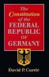 The Constitution of the Federal Republic of Germany - David P. Currie