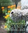Bob Flowerdew's Organic Gardening Bible: Successful Growing the Natural Way - Bob Flowerdew