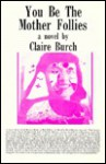 You be the mother follies: A novel - Claire Burch