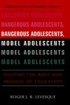 Dangerous Adolescents, Model Adolescents: Shaping the Role and Promise of Education - Roger J.R. Levesque
