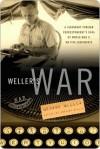 Weller's War: A Legendary Foreign Correspondent's Saga of World War II on Five Continents - Anthony Weller, George Weller