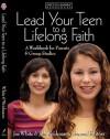 Lead Your Teen to a Lifelong Faith: A Workbook for Parents - Jim Weidmann, Focus on the Family