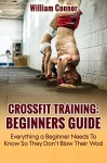 CrossFit Training: Beginners Guide: Everything A Beginner Needs To Know In CrossFit So They Don't Blow Their WOD (Paleo Cooking, CrossFit, Paleo Book 4) - William Connor, Cory Hinton