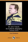 Sir John French, an Authentic Biography (Illustrated Edition) (Dodo Press) - Cecil Chisholm