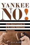 Yankee No!: Anti-Americanism in U.S.-Latin American Relations - Alan McPherson