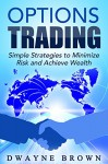 Options Trading: Simple Strategies to Minimize Risk and Achieve Wealth (Day Trading, Options Trading, Options Strategies, Stock Market, Passive Income) - Dwayne Brown, Options Trading, Day Trading, Options Strategies
