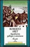 Aguafuertes gallegas y asturianas - Roberto Arlt