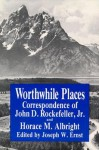 Worthwhile Places: Correspondence of John D. Rockefeller Jr. and Horace Albright - Horace M. Albright