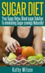 Sugar Diet: Your Sugar Detox, Blood Sugar Solution To Eliminating Sugar Cravings Naturally! - Kathy Wilson