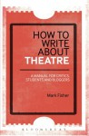 How to Write About Theatre: A Manual for Critics, Students and Bloggers - Mark Fisher