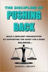 Discipline of Pushing Back: A Guide to Help Individuals and Organizations Be More Resilient by Working Smarter Not Harder - Joseph Brown