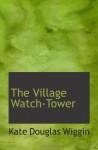 The Village Watch-Tower - Kate Douglas Wiggin