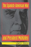 The Spanish-American War and President McKinley - Lewis L. Gould
