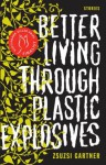 Better Living Through Plastic Explosives - Zsuzsi Gartner