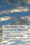 The Hindu-Yogi Science of Breath: A Complete Manual of the Oriental Breathing Philosophy of Physical, Mental, Psychic and Spiritual Development - Yogi Ramacharaka, William Walker Atkinson