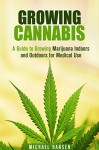 Growing Cannabis: A Guide to Growing Marijuana Indoors and Outdoors for Medical Use (A Beginner's Guide to Cultivating Marijuana) - Michael Hansen