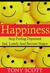 Happiness: Stop Feeling Depressed, Sad, Lonely And Become Happy - Tony Scott